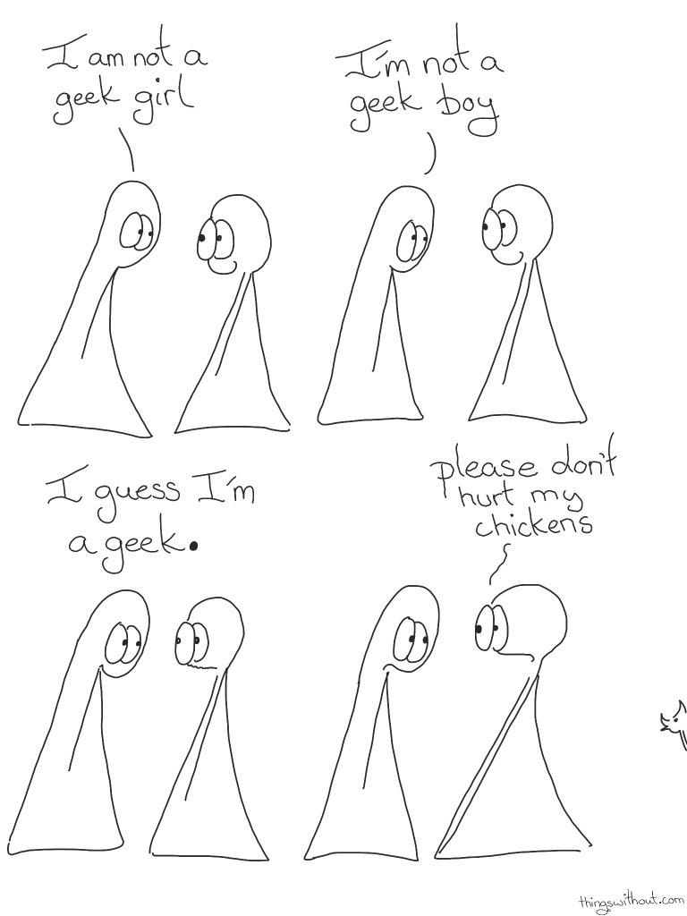 Geek Comic Transcript Thing 1 and 2 are in conversation. Thing 2 is smilingThing 1: I am not a geek girl. Thing 1: I'm not a geek boy.Thing 2 continues to smile. Thing 1: I guess I'm a geek.Thing 2's mouth looks a little worried and wobbly. Thing 2: PLEASE, don't hurt my chickens!A chicken pokes its head in from the side of the page.