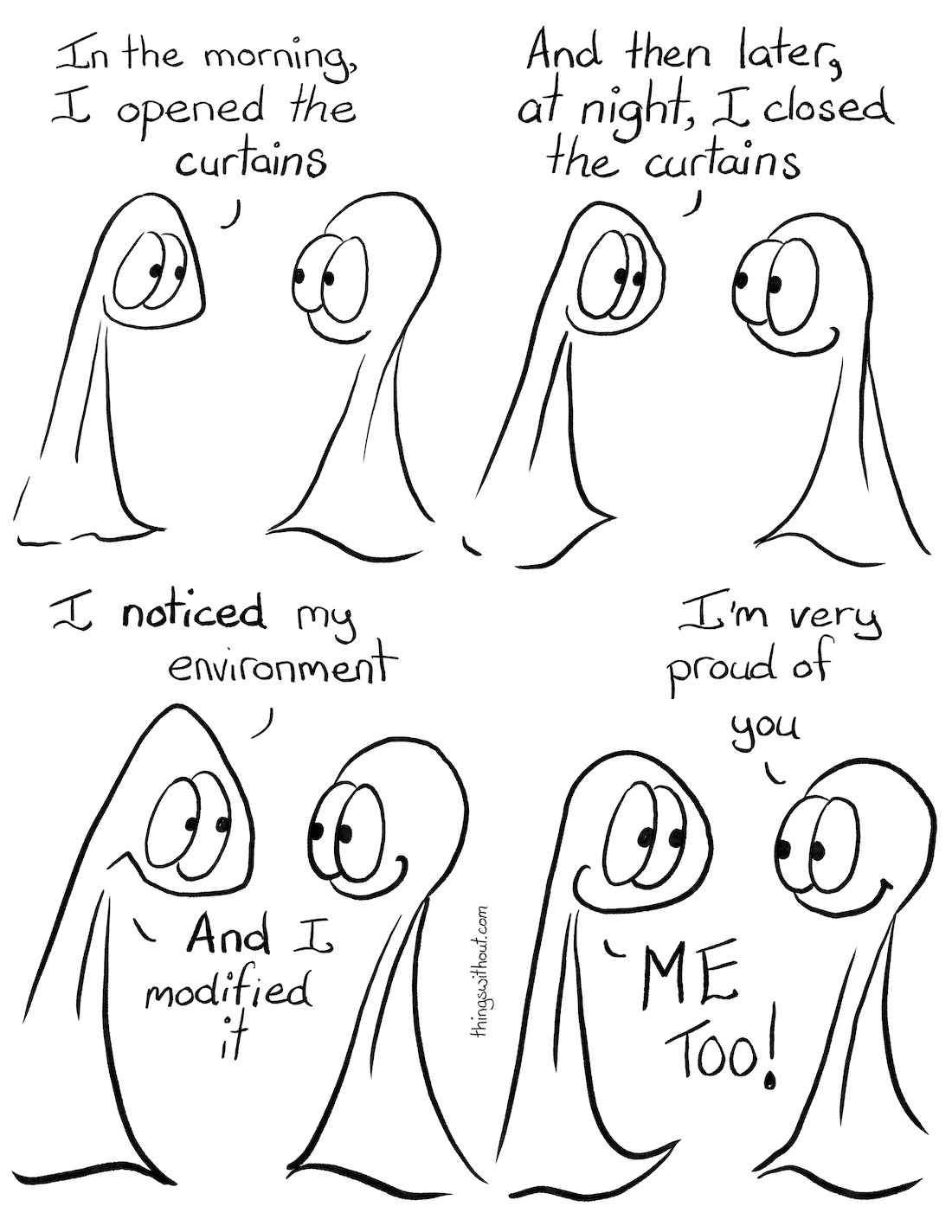 Modify Your Environment Comic Transcript Thing 1 and Thing 2 are in conversation. They're both smiling.Thing 1: In the morning, I opened the curtains. Thing 1: And then later, at night, I closed the curtains. Thing 1 has a huge grin on their face.Thing 1: I NOTICED my environment.Thing 1: AND I modified it. Thing 2: I'm very proud of you.Thing 1: ME TOO!