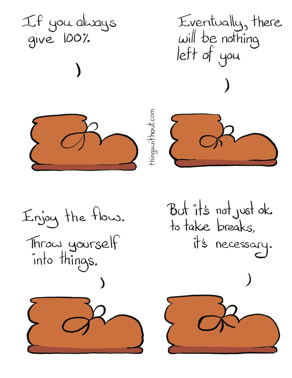 It's OK to Take Breaks Comic Transcript Boot is a brown work boot. Boot: If you always give 100%. Boot: Eventually, there will be nothing left of you. Boot: Enjoy the flow. Throw yourself into things. Boot: But it's not just ok to take breaks, it's necessary.
