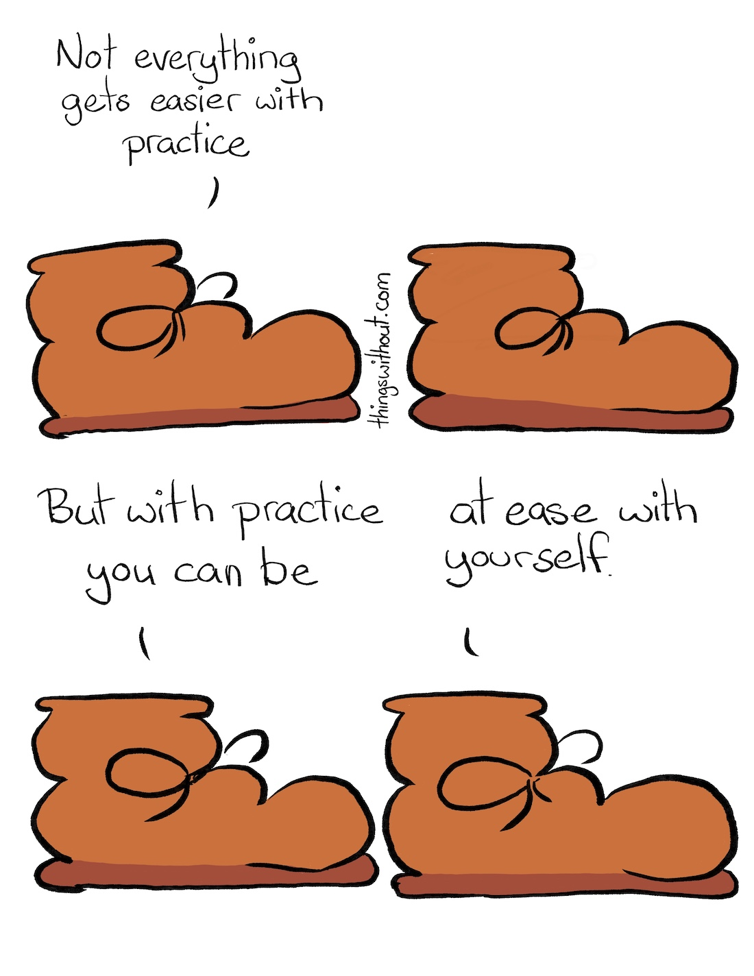 At Ease Comic Transcript A brown boot with round laces and curved leather is talking to us. Boot: Not everything gets easier with practice. Boot sits in silence. Boot: But with practice you can be, at ease with yourself.