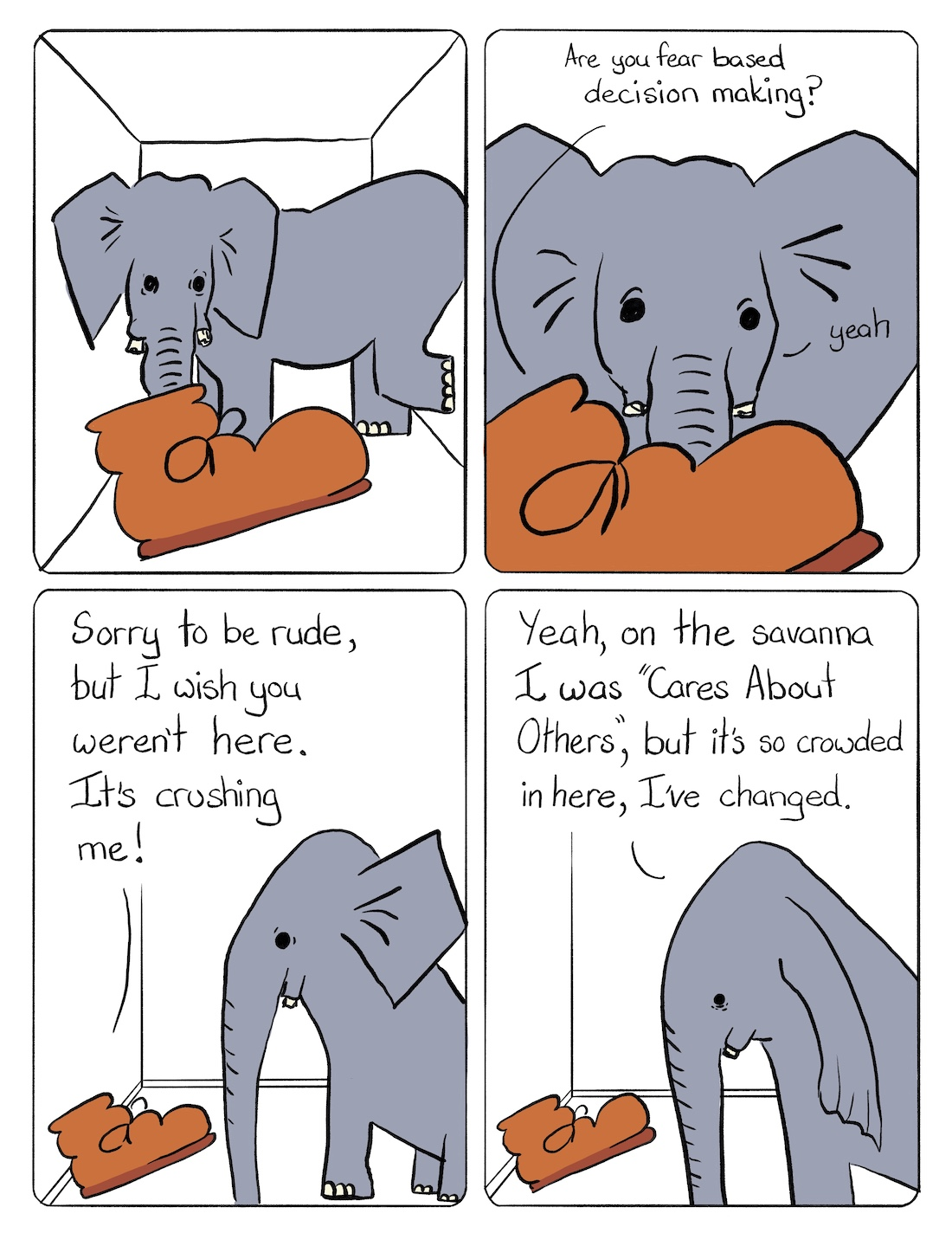 """Elephant in the Room Comic Transcript Boot is in a small cramped room with a grey elephant that looks uncomfortably wedged in. Boot: Are you Fear Based Decision Making? Elephant: Yeah. Boot: Sorry to be rude, but I wish you weren't here. It's crushing me. Elephant: Yeah, on the savanna I was """"Cares About Others,"""" but it's so crowded here, I've changed."""