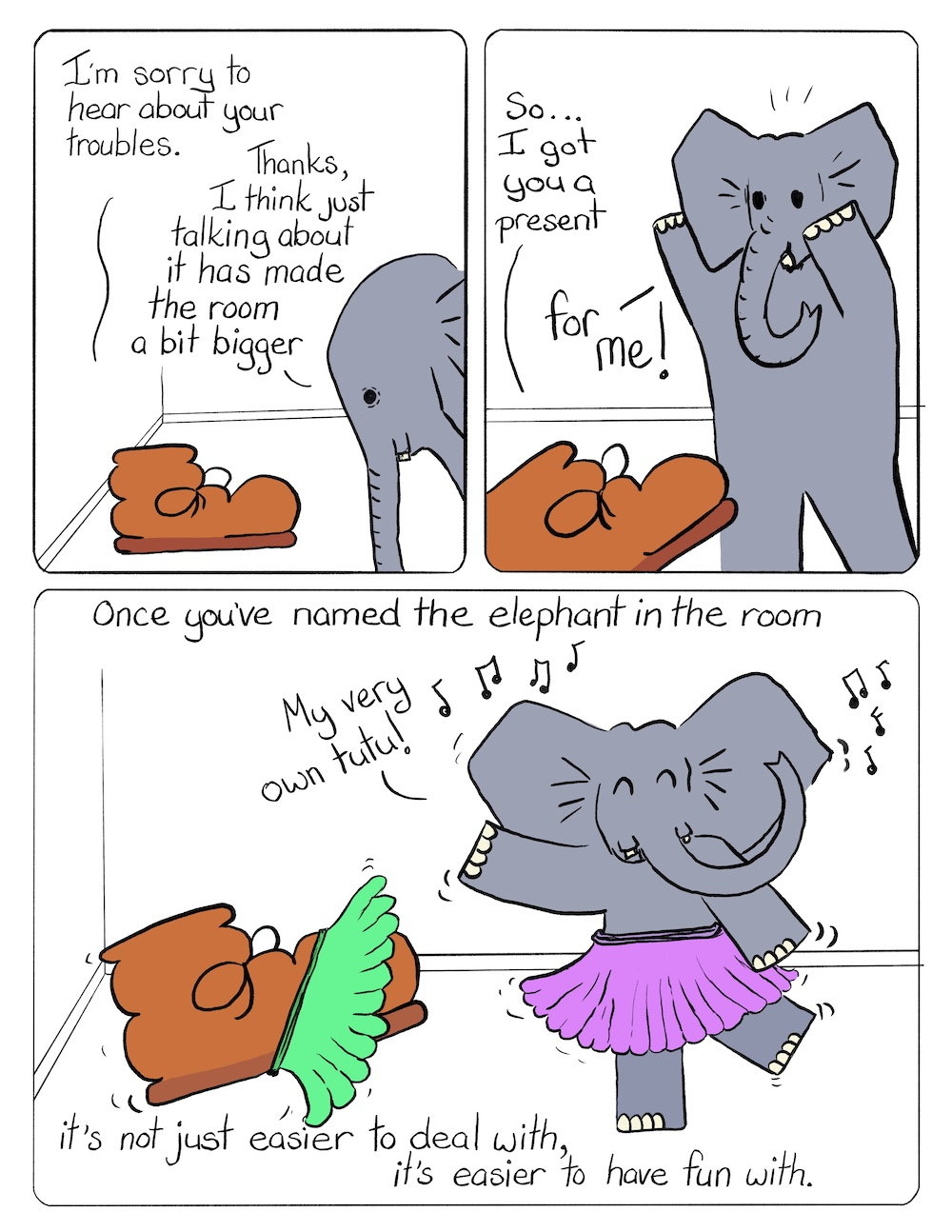 Elephant in the Room Part 2 Comic Transcript A brown work boot and a grey elephant are talking to each other in a small room. Boot: I'm sorry to hear about your troubles. Elephant: Thanks, I think just talking about it has made the room a bit bigger. Boot: So... I got you a present. Elephant: For me! Boot and Elephant have put on a green tutu and a purple tutu and are dancing to music. Elephant: My very own tutu! Caption: Once you've named the elephant in the room, it's not just easier to deal with, it's easier to have fun with.