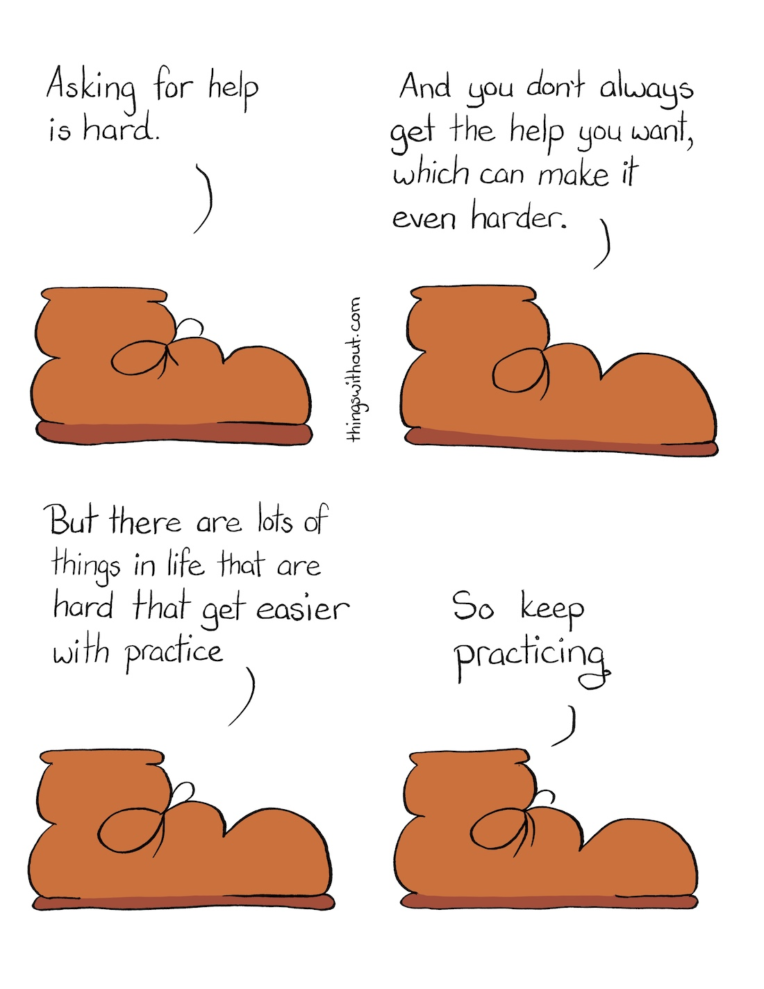 Asking for Help Comic Transcript A warm brown work boot is talking to us. Boot: Asking for help is hard. Boot: And you don't always get the help you want, which can make it even harder. Boot: But there are lots of things in life that are hard the get easier with practice. Boot: So keep practicing.